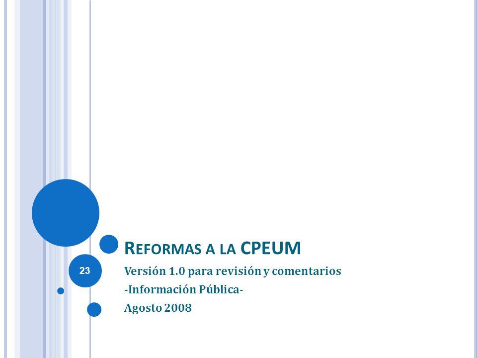 R EFORMAS A LA CPEUM Versión 1.0 para revisión y comentarios -Información Pública- Agosto 2008 23