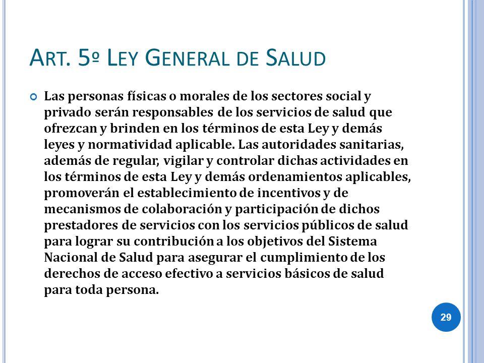 A RT. 5 º L EY G ENERAL DE S ALUD Las personas físicas o morales de los sectores social y privado serán responsables de los servicios de salud que ofr