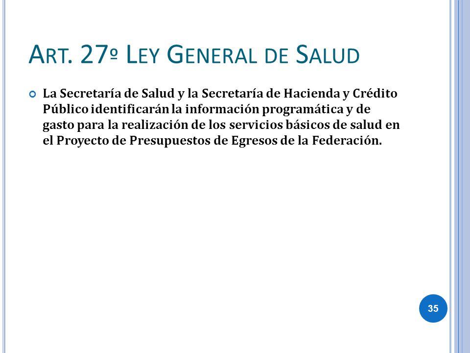 A RT. 27 º L EY G ENERAL DE S ALUD La Secretaría de Salud y la Secretaría de Hacienda y Crédito Público identificarán la información programática y de