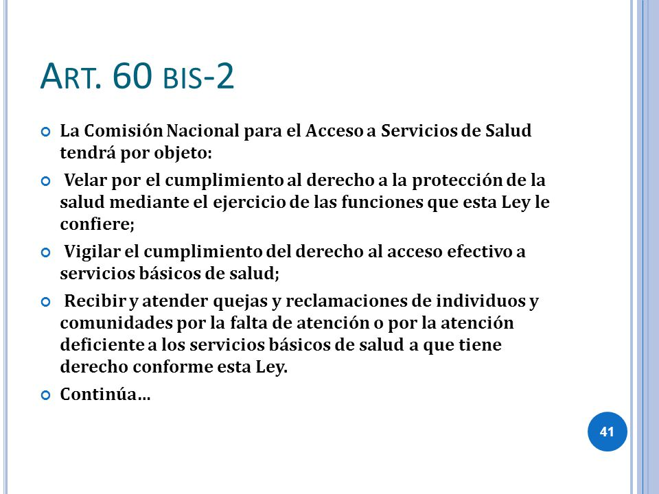 A RT. 60 BIS -2 La Comisión Nacional para el Acceso a Servicios de Salud tendrá por objeto: Velar por el cumplimiento al derecho a la protección de la