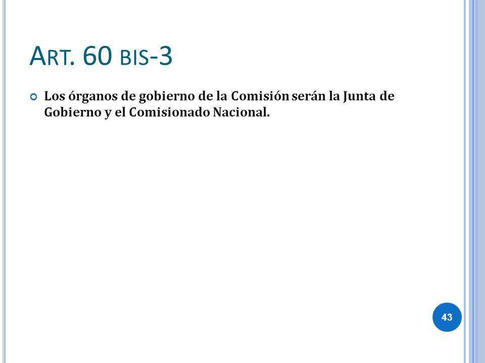 A RT. 60 BIS -3 Los órganos de gobierno de la Comisión serán la Junta de Gobierno y el Comisionado Nacional. 43