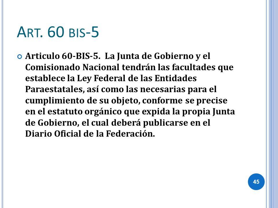 A RT. 60 BIS -5 Articulo 60-BIS-5. La Junta de Gobierno y el Comisionado Nacional tendrán las facultades que establece la Ley Federal de las Entidades