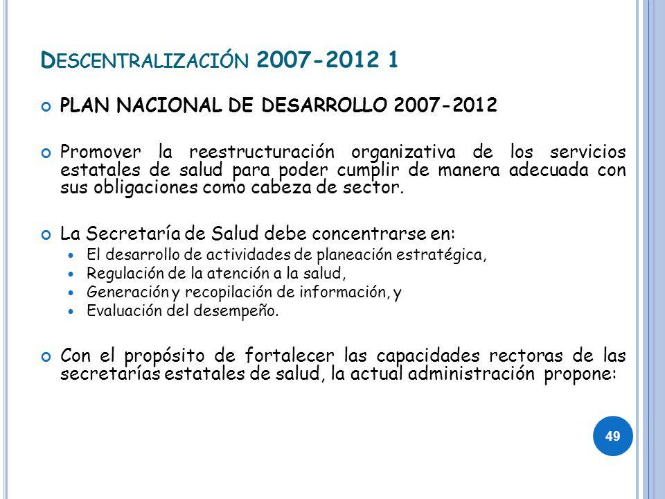 D ESCENTRALIZACIÓN 2007-2012 1 PLAN NACIONAL DE DESARROLLO 2007-2012 Promover la reestructuración organizativa de los servicios estatales de salud par