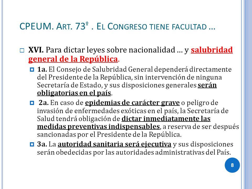 CPEUM. A RT. 73 º. E L C ONGRESO TIENE FACULTAD … XVI. Para dictar leyes sobre nacionalidad … y salubridad general de la República. 1a. El Consejo de