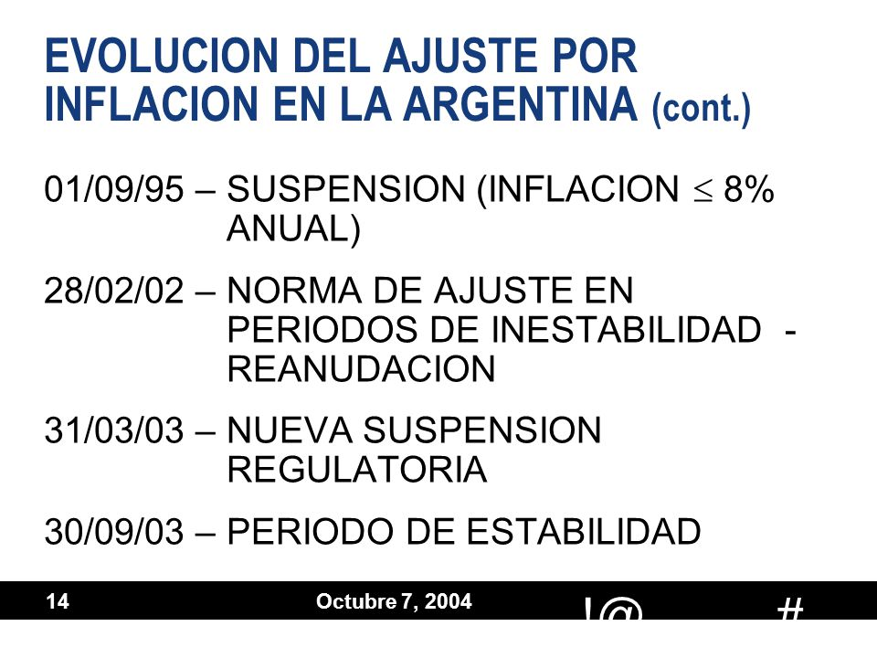# !@ Octubre 7, 2004 14 EVOLUCION DEL AJUSTE POR INFLACION EN LA ARGENTINA (cont.) 01/09/95 –SUSPENSION (INFLACION 8% ANUAL) 28/02/02 –NORMA DE AJUSTE EN PERIODOS DE INESTABILIDAD - REANUDACION 31/03/03 –NUEVA SUSPENSION REGULATORIA 30/09/03 –PERIODO DE ESTABILIDAD 01/09/95 –SUSPENSION (INFLACION 8% ANUAL) 28/02/02 –NORMA DE AJUSTE EN PERIODOS DE INESTABILIDAD - REANUDACION 31/03/03 –NUEVA SUSPENSION REGULATORIA 30/09/03 –PERIODO DE ESTABILIDAD