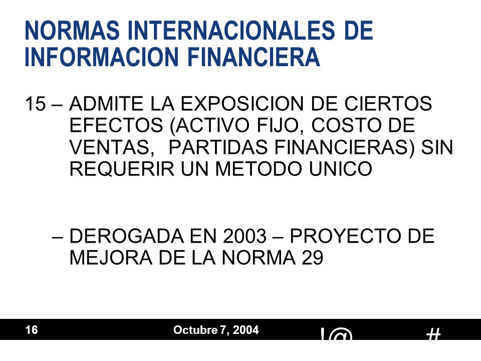 # !@ Octubre 7, 2004 16 NORMAS INTERNACIONALES DE INFORMACION FINANCIERA 15 –ADMITE LA EXPOSICION DE CIERTOS EFECTOS (ACTIVO FIJO, COSTO DE VENTAS, PA