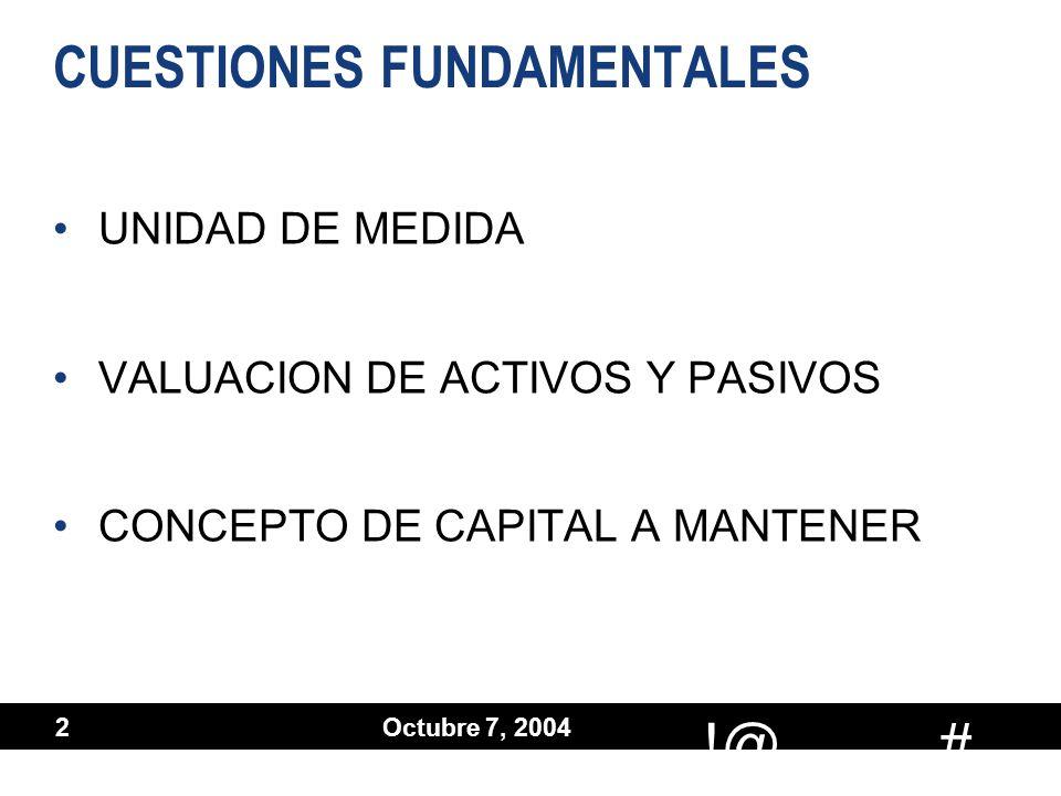 # !@ Octubre 7, 2004 2 CUESTIONES FUNDAMENTALES UNIDAD DE MEDIDA VALUACION DE ACTIVOS Y PASIVOS CONCEPTO DE CAPITAL A MANTENER UNIDAD DE MEDIDA VALUAC