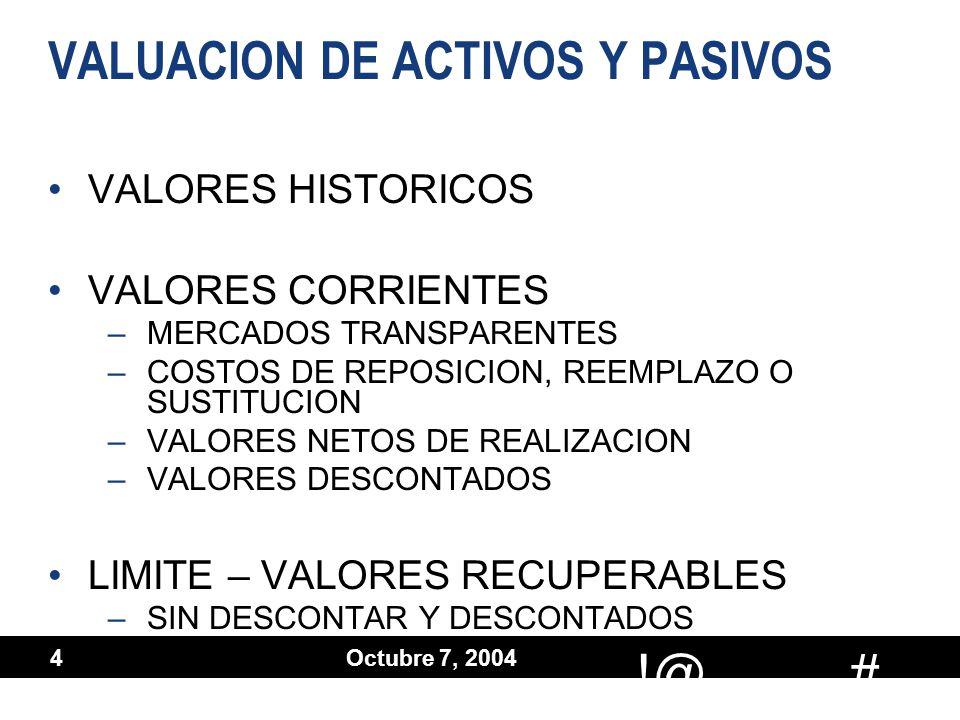 # !@ Octubre 7, 2004 4 VALUACION DE ACTIVOS Y PASIVOS VALORES HISTORICOS VALORES CORRIENTES –MERCADOS TRANSPARENTES –COSTOS DE REPOSICION, REEMPLAZO O