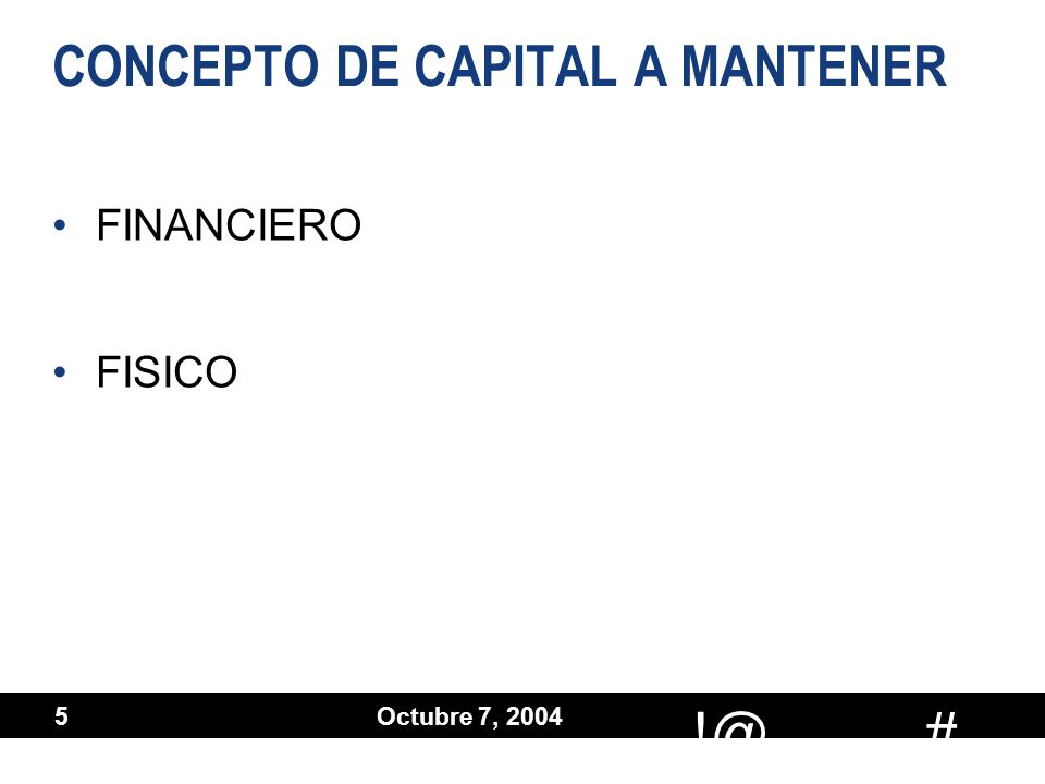 # !@ Octubre 7, 2004 5 CONCEPTO DE CAPITAL A MANTENER FINANCIERO FISICO FINANCIERO FISICO