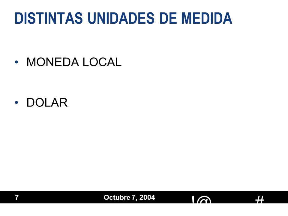# !@ Octubre 7, 2004 7 DISTINTAS UNIDADES DE MEDIDA MONEDA LOCAL DOLAR MONEDA LOCAL DOLAR