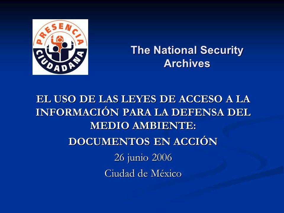 EL USO DE LAS LEYES DE ACCESO A LA INFORMACIÓN PARA LA DEFENSA DEL MEDIO AMBIENTE: DOCUMENTOS EN ACCIÓN 26 junio 2006 Ciudad de México The National Security Archives