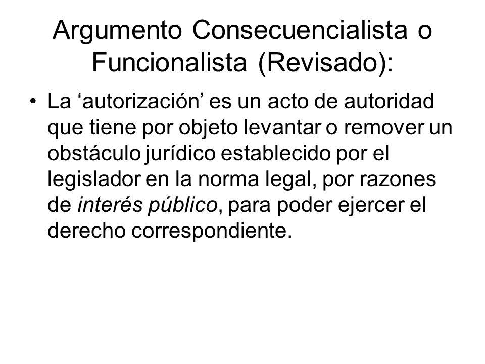 Argumento Consecuencialista o Funcionalista (Revisado): La autorización es un acto de autoridad que tiene por objeto levantar o remover un obstáculo jurídico establecido por el legislador en la norma legal, por razones de interés público, para poder ejercer el derecho correspondiente.