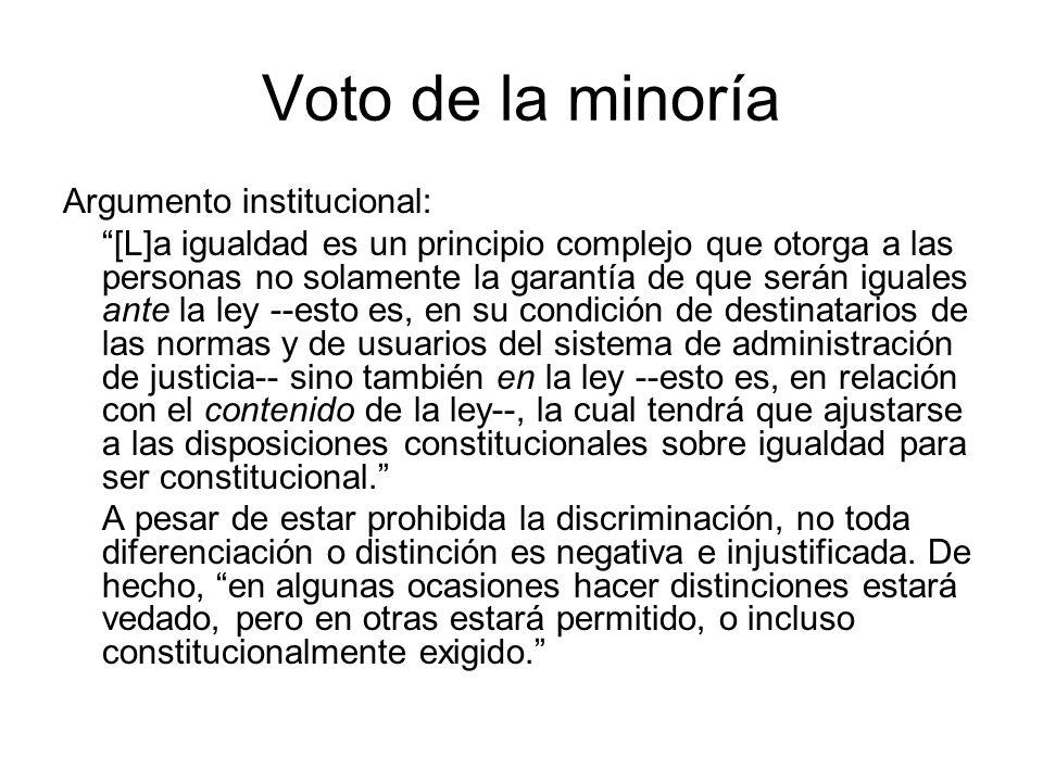 Voto de la minoría Argumento institucional: [L]a igualdad es un principio complejo que otorga a las personas no solamente la garantía de que serán iguales ante la ley --esto es, en su condición de destinatarios de las normas y de usuarios del sistema de administración de justicia-- sino también en la ley --esto es, en relación con el contenido de la ley--, la cual tendrá que ajustarse a las disposiciones constitucionales sobre igualdad para ser constitucional.