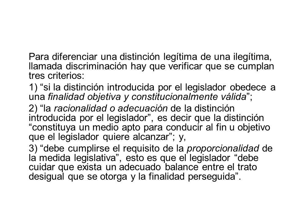 Para diferenciar una distinción legítima de una ilegítima, llamada discriminación hay que verificar que se cumplan tres criterios: 1) si la distinción introducida por el legislador obedece a una finalidad objetiva y constitucionalmente válida; 2) la racionalidad o adecuación de la distinción introducida por el legislador, es decir que la distinción constituya un medio apto para conducir al fin u objetivo que el legislador quiere alcanzar; y, 3) debe cumplirse el requisito de la proporcionalidad de la medida legislativa, esto es que el legislador debe cuidar que exista un adecuado balance entre el trato desigual que se otorga y la finalidad perseguida.
