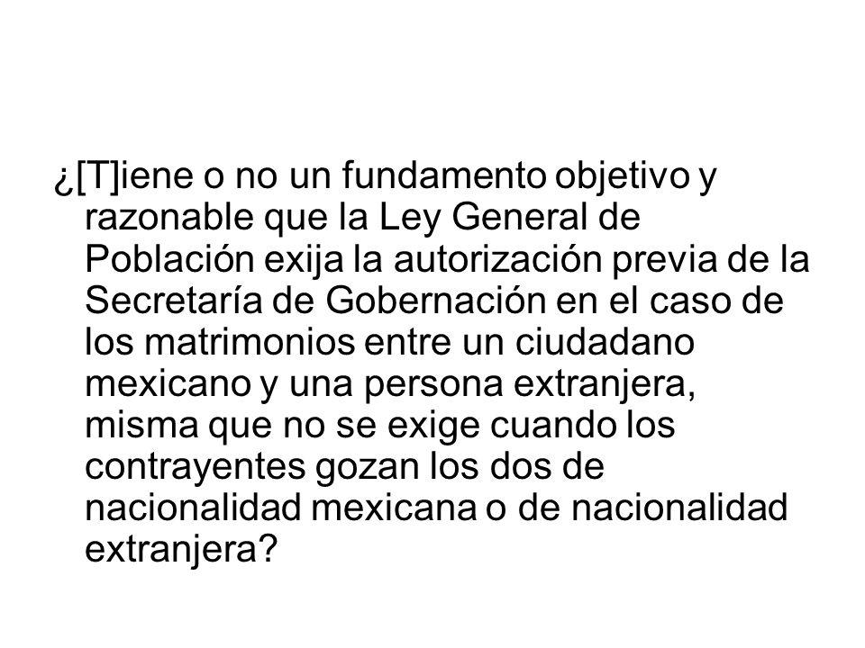 ¿[T]iene o no un fundamento objetivo y razonable que la Ley General de Población exija la autorización previa de la Secretaría de Gobernación en el caso de los matrimonios entre un ciudadano mexicano y una persona extranjera, misma que no se exige cuando los contrayentes gozan los dos de nacionalidad mexicana o de nacionalidad extranjera?