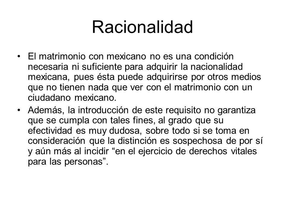 Racionalidad El matrimonio con mexicano no es una condición necesaria ni suficiente para adquirir la nacionalidad mexicana, pues ésta puede adquirirse por otros medios que no tienen nada que ver con el matrimonio con un ciudadano mexicano.