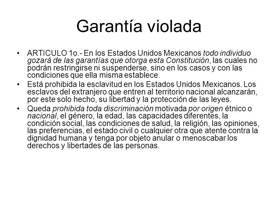 Garantía violada ARTICULO 1o.- En los Estados Unidos Mexicanos todo individuo gozará de las garantías que otorga esta Constitución, las cuales no podrán restringirse ni suspenderse, sino en los casos y con las condiciones que ella misma establece.