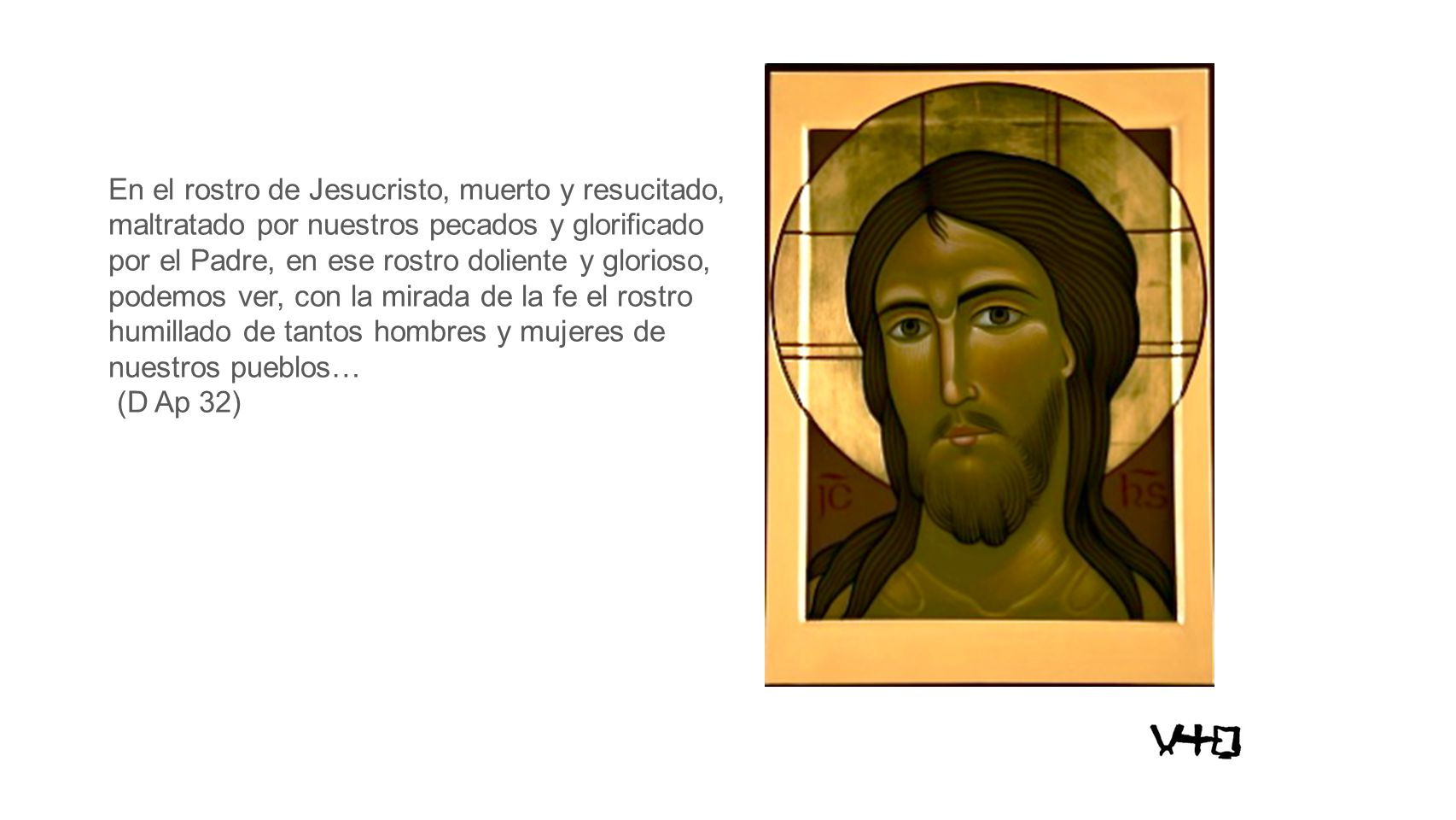 En el rostro de Jesucristo, muerto y resucitado, maltratado por nuestros pecados y glorificado por el Padre, en ese rostro doliente y glorioso, podemos ver, con la mirada de la fe el rostro humillado de tantos hombres y mujeres de nuestros pueblos… (D Ap 32)