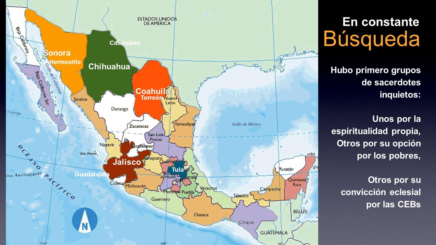 Búsqueda En constante Sonora Chihuahua Coahuila Jalisco Hubo primero grupos de sacerdotes inquietos: Unos por la espiritualidad propia, Otros por su opción por los pobres, Otros por su convicción eclesial por las CEBs Cd.