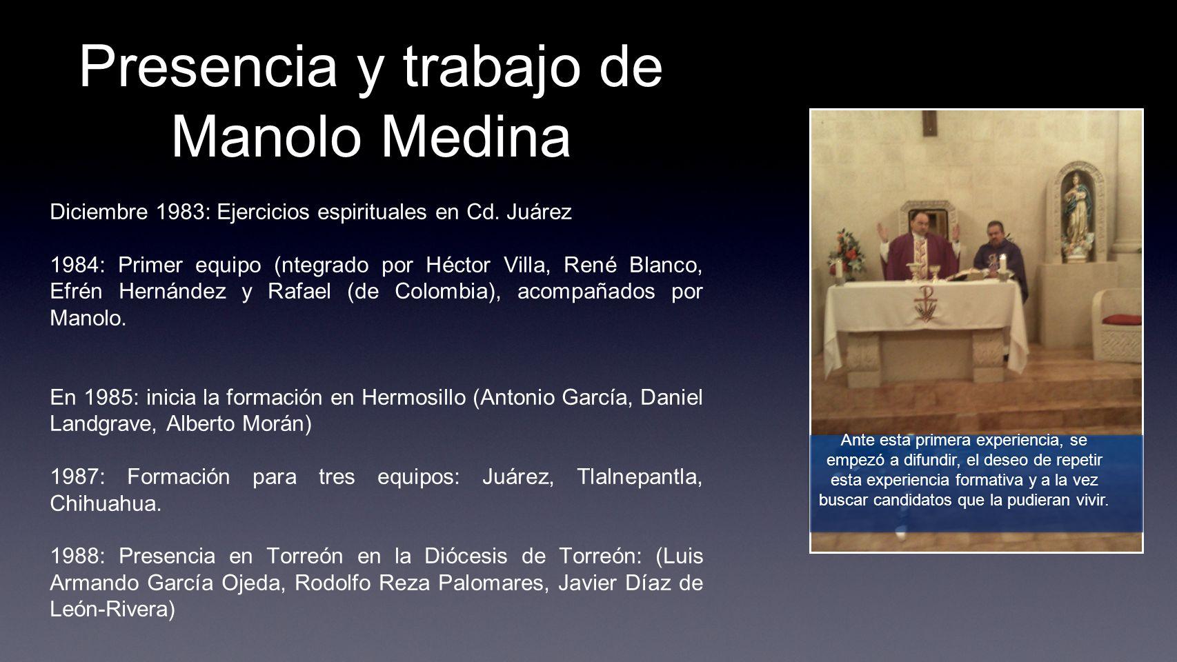 Presencia y trabajo de Manolo Medina Diciembre 1983: Ejercicios espirituales en Cd. Juárez 1984: Primer equipo (ntegrado por Héctor Villa, René Blanco