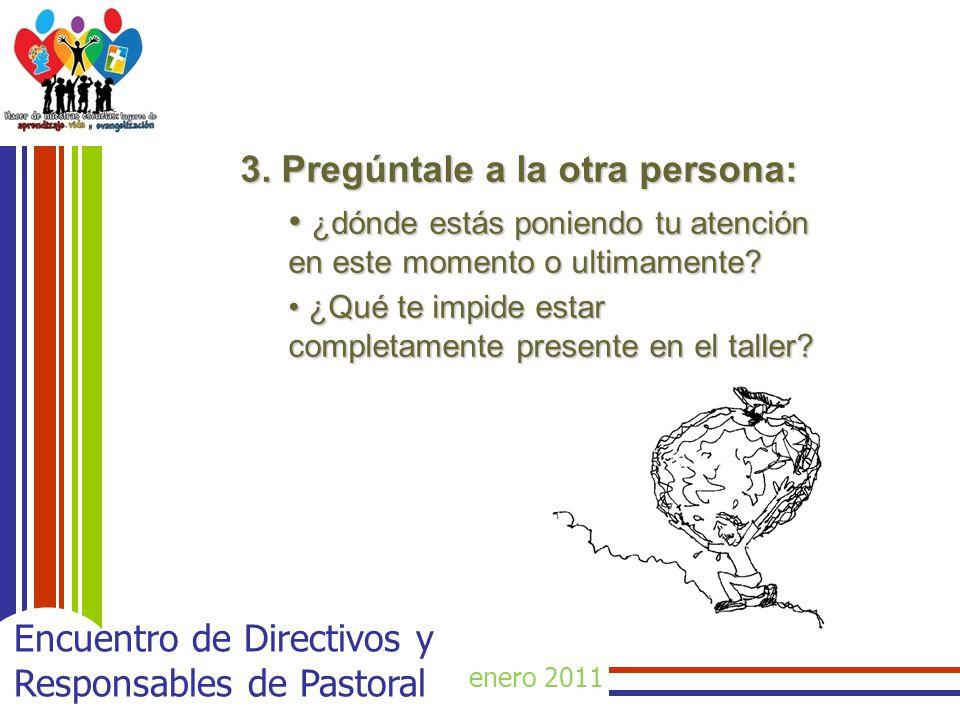 enero 2011 Encuentro de Directivos y Responsables de Pastoral 3. Pregúntale a la otra persona: ¿dónde estás poniendo tu atención en este momento o ult