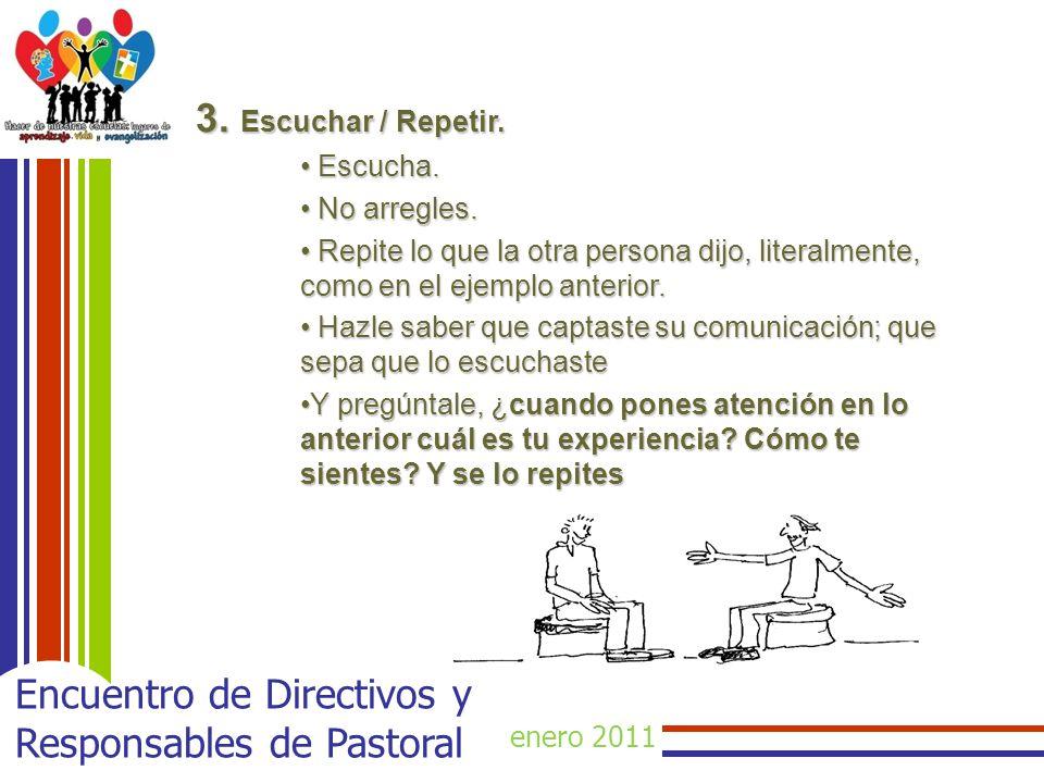 enero 2011 Encuentro de Directivos y Responsables de Pastoral 3. Escuchar / Repetir. Escucha. Escucha. No arregles. No arregles. Repite lo que la otra
