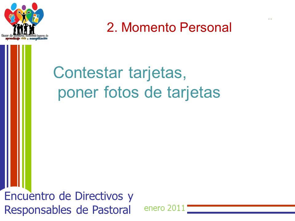 enero 2011 Encuentro de Directivos y Responsables de Pastoral 2. Momento Personal.. Contestar tarjetas, poner fotos de tarjetas