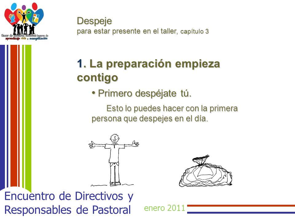 enero 2011 Encuentro de Directivos y Responsables de Pastoral Despeje para estar presente en el taller, capítulo 3 1. La preparación empieza contigo P