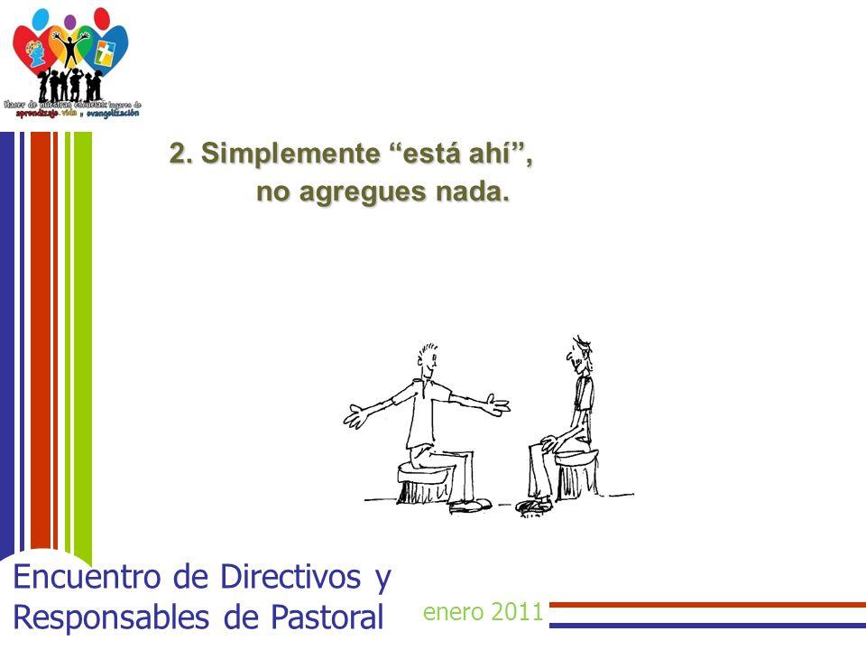 enero 2011 Encuentro de Directivos y Responsables de Pastoral 2. Simplemente está ahí, no agregues nada.