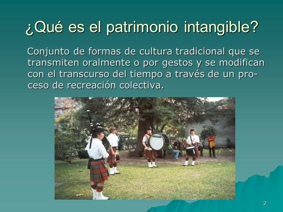 2 ¿Qué es el patrimonio intangible? Conjunto de formas de cultura tradicional que se transmiten oralmente o por gestos y se modifican con el transcurs