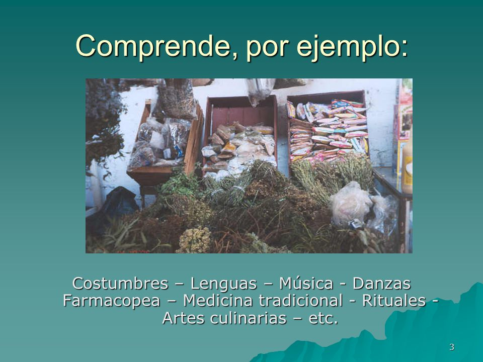 3 Comprende, por ejemplo: Costumbres – Lenguas – Música - Danzas Farmacopea – Medicina tradicional - Rituales - Artes culinarias – etc.