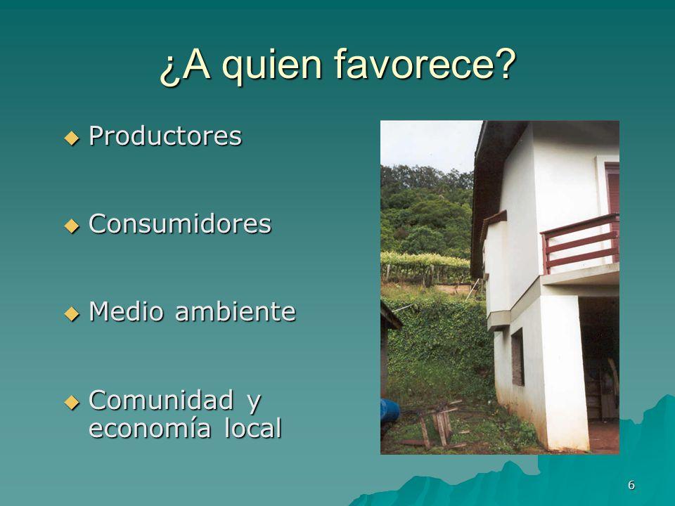 6 ¿A quien favorece? Productores Productores Consumidores Consumidores Medio ambiente Medio ambiente Comunidad y economía local Comunidad y economía l