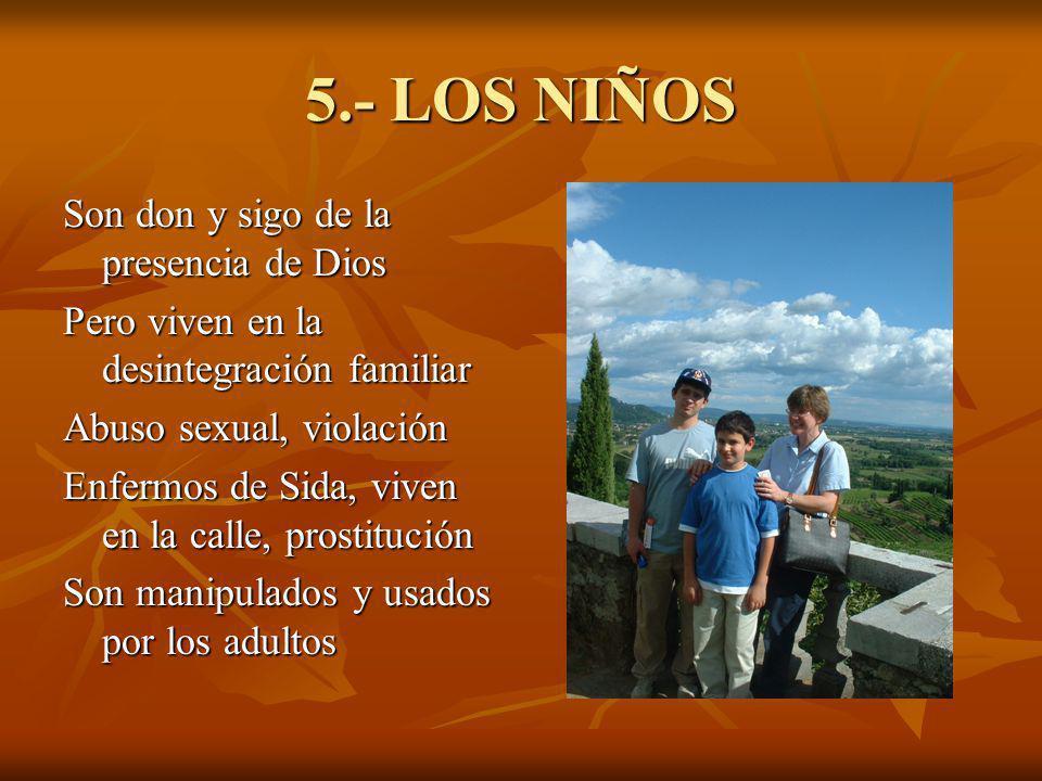 5.- LOS NIÑOS Son don y sigo de la presencia de Dios Pero viven en la desintegración familiar Abuso sexual, violación Enfermos de Sida, viven en la ca