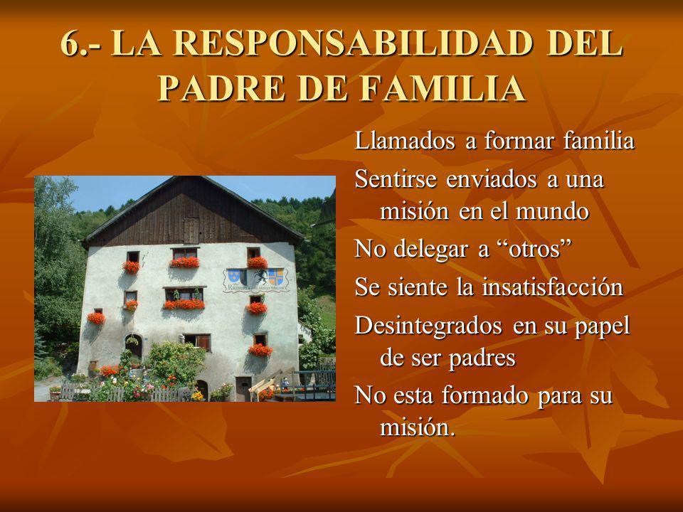 6.- LA RESPONSABILIDAD DEL PADRE DE FAMILIA Llamados a formar familia Sentirse enviados a una misión en el mundo No delegar a otros Se siente la insat