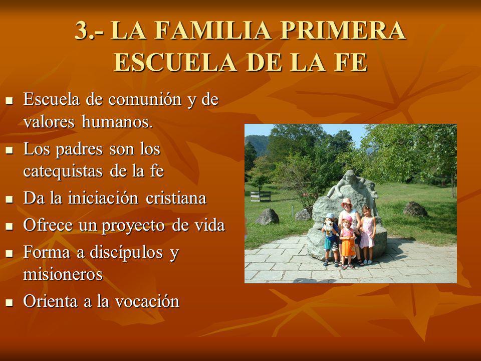 3.- LA FAMILIA PRIMERA ESCUELA DE LA FE Escuela de comunión y de valores humanos. Escuela de comunión y de valores humanos. Los padres son los catequi