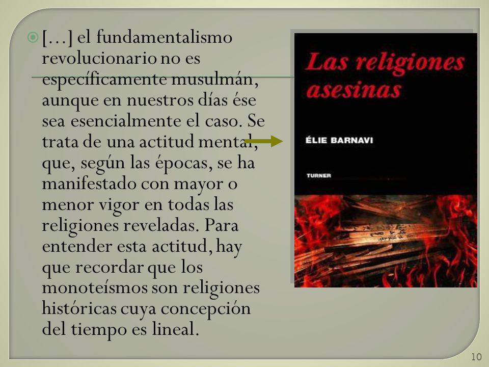 10 [...] el fundamentalismo revolucionario no es específicamente musulmán, aunque en nuestros días ése sea esencialmente el caso. Se trata de una acti