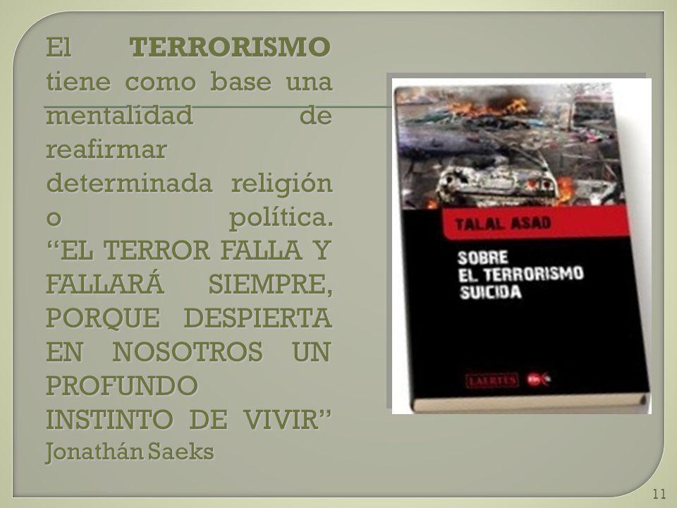 11 El TERRORISMO tiene como base una mentalidad de reafirmar determinada religión o política. EL TERROR FALLA Y FALLARÁ SIEMPRE, PORQUE DESPIERTA EN N