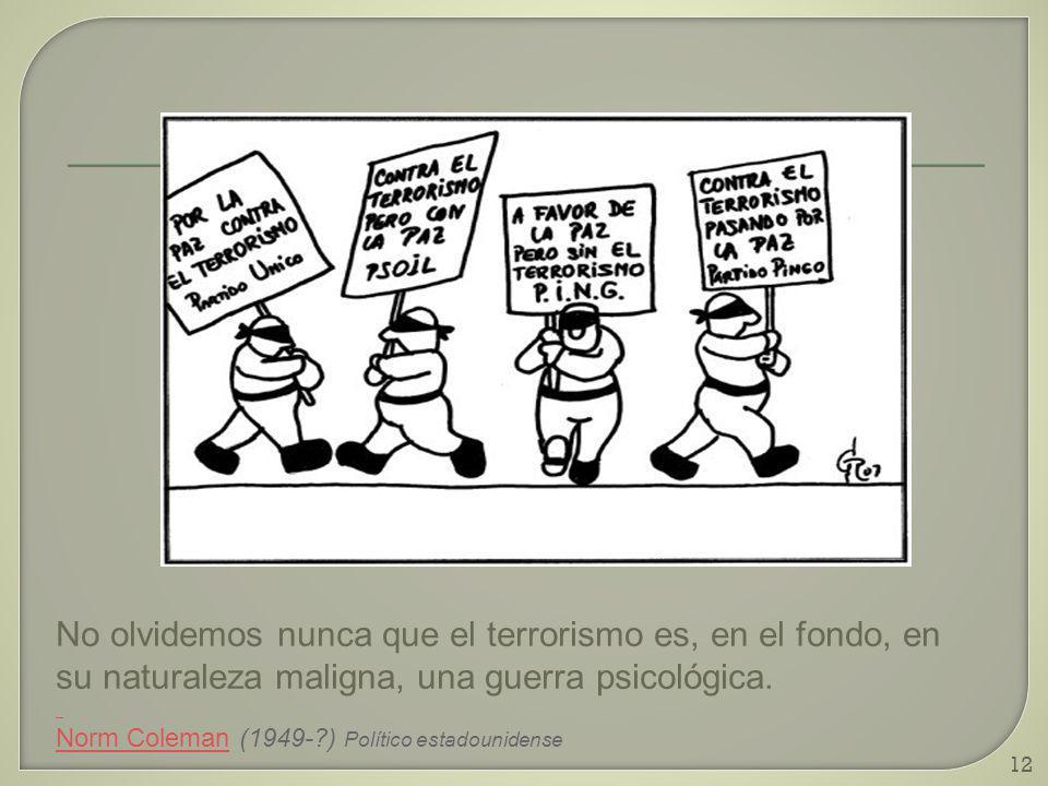 12 No olvidemos nunca que el terrorismo es, en el fondo, en su naturaleza maligna, una guerra psicológica. Norm ColemanNorm Coleman (1949-?) Político