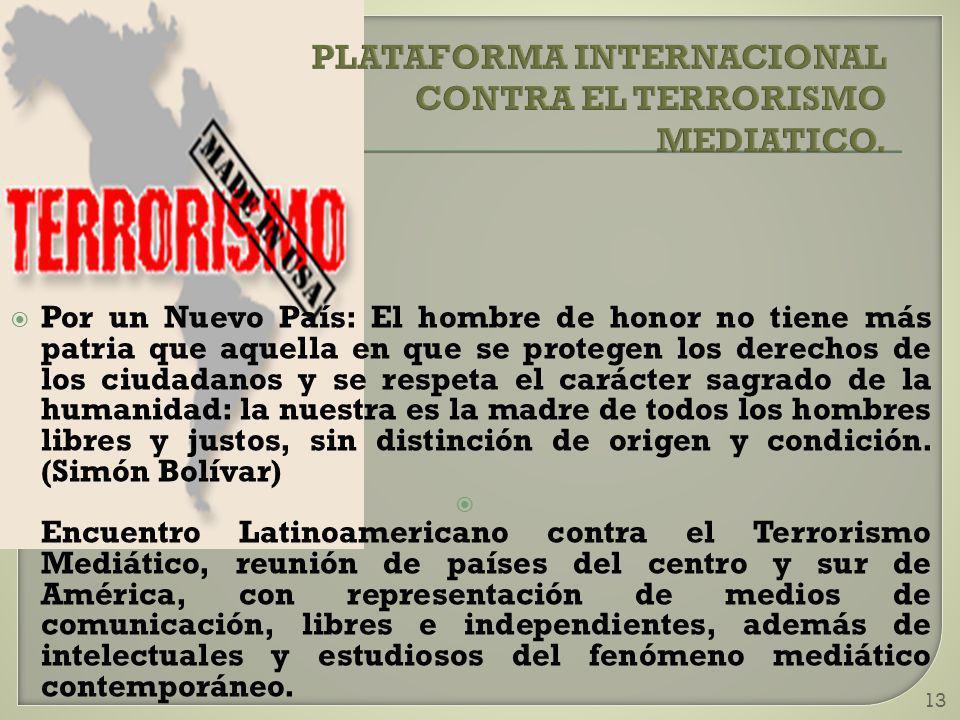 13 PLATAFORMA INTERNACIONAL CONTRA EL TERRORISMO MEDIATICO. Por un Nuevo País: El hombre de honor no tiene más patria que aquella en que se protegen l