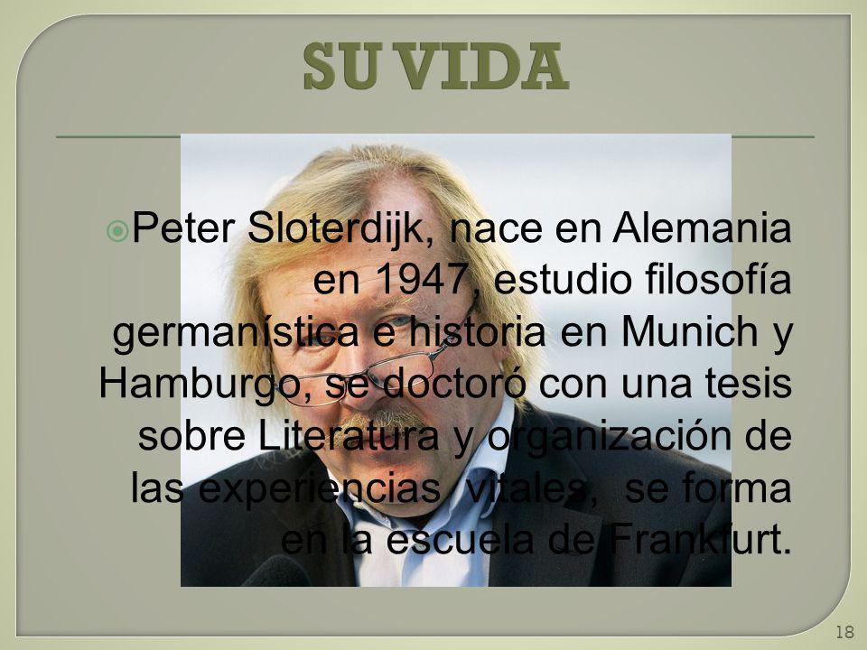 18 SU VIDA Peter Sloterdijk, nace en Alemania en 1947, estudio filosofía germanística e historia en Munich y Hamburgo, se doctoró con una tesis sobre Literatura y organización de las experiencias vitales, se forma en la escuela de Frankfurt.