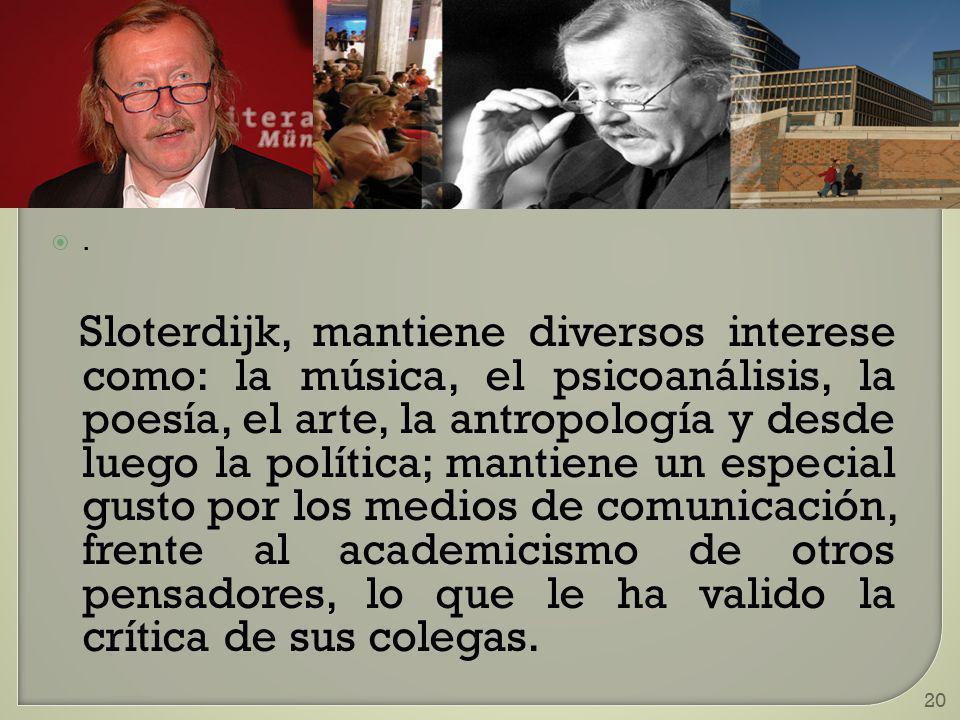 20. Sloterdijk, mantiene diversos interese como: la música, el psicoanálisis, la poesía, el arte, la antropología y desde luego la política; mantiene