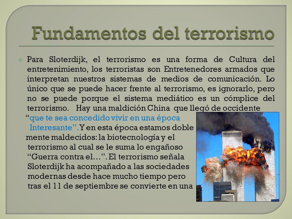 Fundamentos del terrorismo Para Sloterdijk, el terrorismo es una forma de Cultura del entretenimiento, los terroristas son Entretenedores armados que interpretan nuestros sistemas de medios de comunicación.
