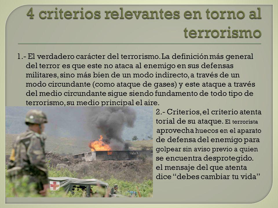 4 criterios relevantes en torno al terrorismo 1.- El verdadero carácter del terrorismo. La definición más general del terror es que este no ataca al e