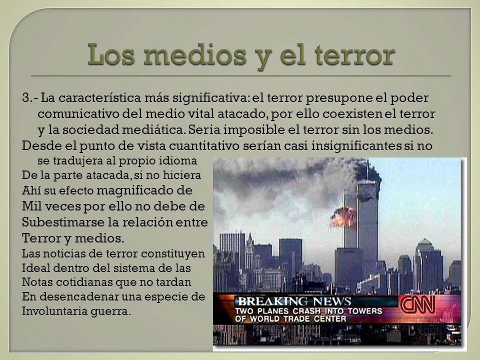 Los medios y el terror 3.- La característica más significativa: el terror presupone el poder comunicativo del medio vital atacado, por ello coexisten el terror y la sociedad mediática.
