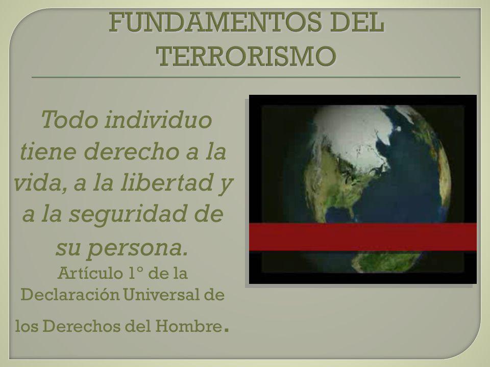 FUNDAMENTOS DEL TERRORISMO Todo individuo tiene derecho a la vida, a la libertad y a la seguridad de su persona. Artículo 1º de la Declaración Univers
