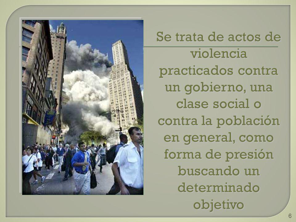 6 Se trata de actos de violencia practicados contra un gobierno, una clase social o contra la población en general, como forma de presión buscando un determinado objetivo