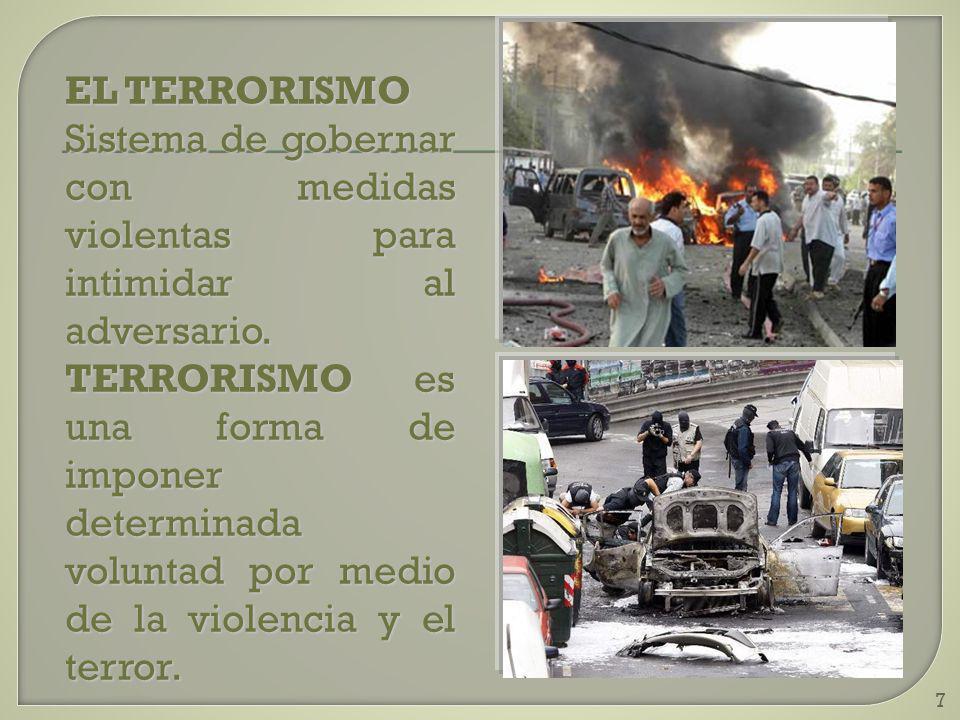 7 EL TERRORISMO Sistema de gobernar con medidas violentas para intimidar al adversario. TERRORISMO es una forma de imponer determinada voluntad por me