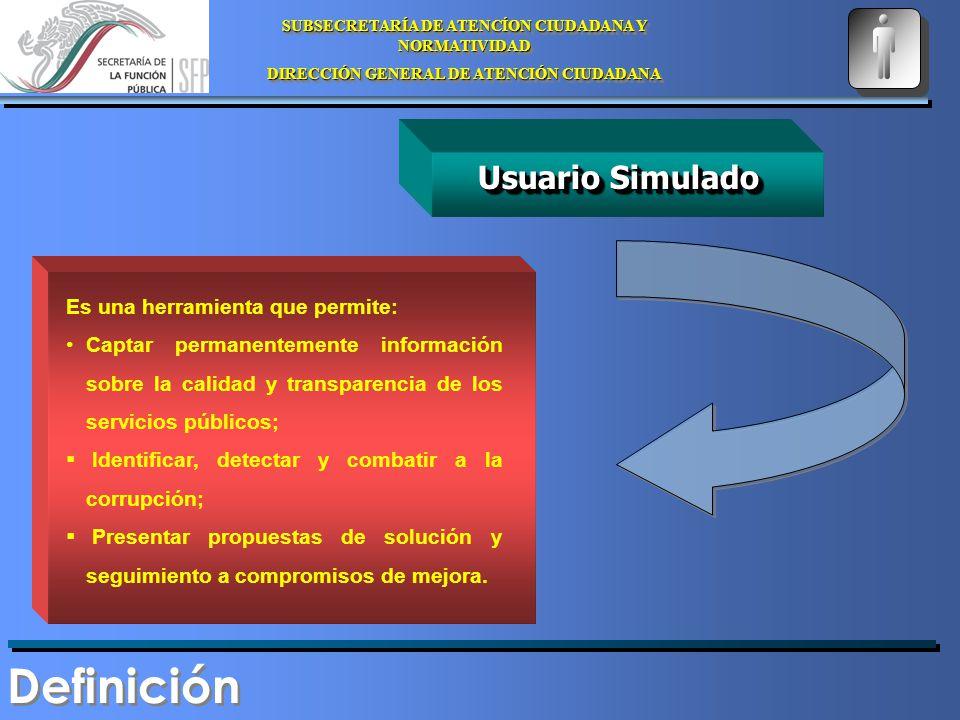 SUBSECRETARÍA DE ATENCÍON CIUDADANA Y NORMATIVIDAD DIRECCIÓN GENERAL DE ATENCIÓN CIUDADANA SUBSECRETARÍA DE ATENCÍON CIUDADANA Y NORMATIVIDAD DIRECCIÓN GENERAL DE ATENCIÓN CIUDADANA Usuario Simulado Es una herramienta que permite: Captar permanentemente información sobre la calidad y transparencia de los servicios públicos; Identificar, detectar y combatir a la corrupción; Presentar propuestas de solución y seguimiento a compromisos de mejora.
