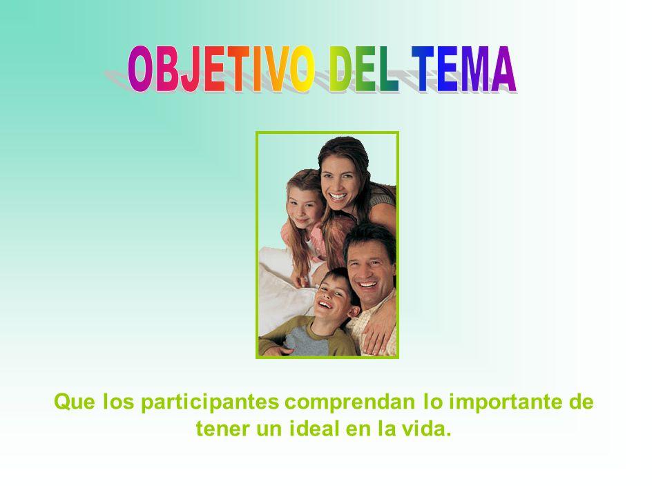 Que los participantes comprendan lo importante de tener un ideal en la vida.