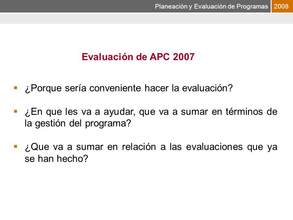 Planeación y Evaluación de Programas2008 Evaluación de APC 2007 ¿Porque sería conveniente hacer la evaluación.